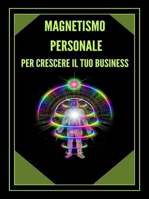 cover image of MAGNETISMO PERSONALE PER CRESCERE IL TUO BUSINESS!