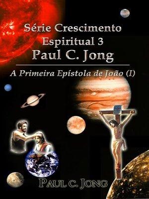 cover image of Série Crescimento Espiritual 3 Paul C. Jong--A Primeira Epístola de João (Ⅰ)