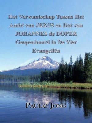 cover image of Het Verwantschap Tussen Het Ambt van JEZUS en Dat van JOHANNES de DOPER Geopenbaard in De Vier Evangeliën