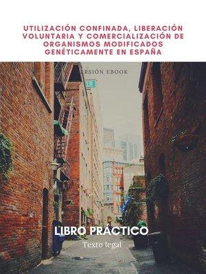 cover image of Utilización confinada, liberación voluntaria y comercialización de organismos modificados genéticamente en España