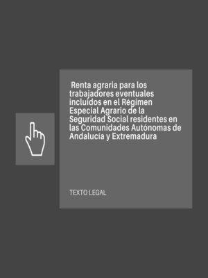 cover image of Renta agraria para los trabajadores eventuales incluidos en el Régimen Especial Agrario de la Seguridad Social residentes en las Comunidades Autónomas de Andalucía y Extremadura