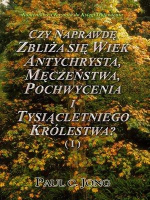 cover image of Komentarze i Kazania o Objawieniu św. Jana--CZY NAPRAWDĘ ZBLIŻA SIĘ WIEK ANTYCHRYSTA, MĘCZEŃSTWA, POCHWYCENIA I TYSIĄCLETNIEGO KRÓLESTWA? ( I )