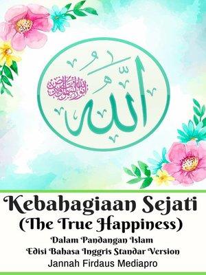 cover image of Kebahagiaan Sejati (The True Happiness) Dalam Pandangan Islam Edisi Bahasa Inggris Standar Version