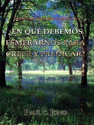 cover image of Sermones sobre el Evangelio de Marcos ( I )--¿EN QUÉ DEBEMOS ESMERARNOS PARA CREER Y PREDICAR?