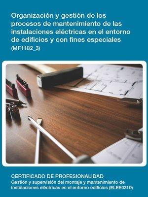 cover image of MF1182_3--Organización y gestión de los procesos de mantenimiento de las instalaciones eléctricas en el entorno de edificios y con fines especiales