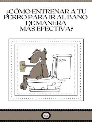 cover image of ¿CÒMO ENTRENAR a TU PERRO PARA IR AL BAÑO DE MANERA MÁS EFECTIVA?