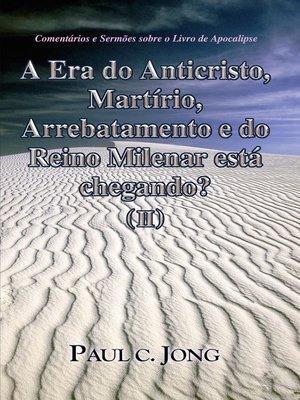 cover image of Comentários e Sermões sobre o Livro de Apocalipse--A era do Anticristo, Martírio, Arrebatamento e do Reino Milenar está chegando? (II)