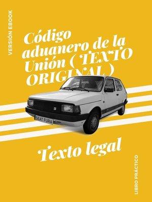 cover image of Código aduanero de la Unión ( TEXTO ORIGINAL )