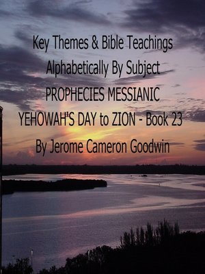 cover image of PROPHECIES MESSIANIC YEHOWAH'S DAY to ZION--Book 23--Key Themes by Subjects