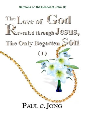 cover image of Sermons on the Gospel of John (I)--The Love of God Revealed through Jesus, the Only Begotten Son ( I )