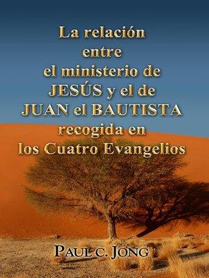 cover image of La relación entre el ministerio de JESÚS y el de JUAN EL BAUTISTA recogida en los Cuatro Evangelios