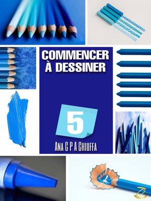 cover image of COMMENCER À DESSINER 5