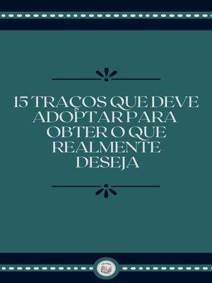 cover image of 15 TRAÇOS QUE DEVE ADOPTAR PARA OBTER O QUE REALMENTE DESEJA