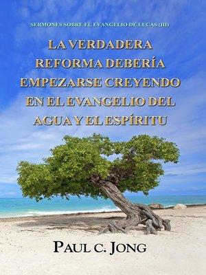 cover image of SERMONES SOBRE EL EVANGELIO DE LUCAS (III)--LA VERDADERA REFORMA DEBERÍA EMPEZARSE CREYENDO EN EL EVANGELIO DEL AGUA Y EL ESPÍRITU