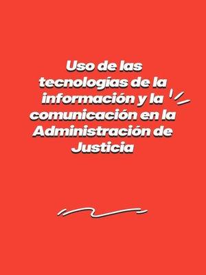 cover image of Uso de las tecnologías de la información y la comunicación en la Administración de Justicia