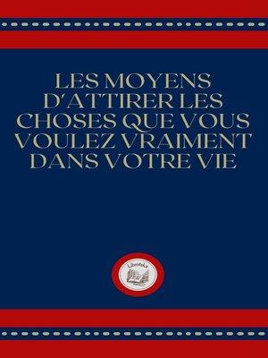 cover image of LES MOYENS D'ATTIRER LES CHOSES QUE VOUS VOULEZ VRAIMENT DANS VOTRE VIE