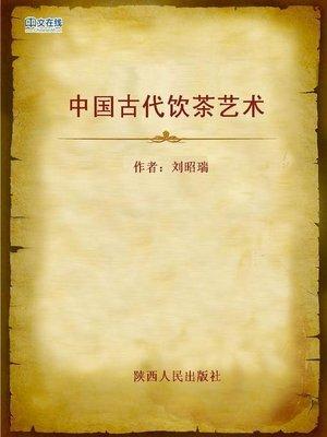 cover image of 中国古代饮茶艺术 (Chinese Ancient Tea Art)