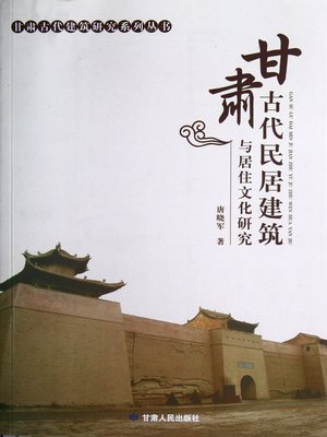 cover image of 甘肃古代民居建筑与居住文化研究 (Research on Ancient Residential Buildings and Cultures in Gansu Province)