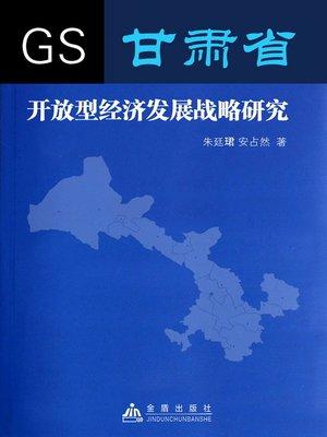 cover image of 甘肃省开放型经济发展战略研究 (Study of Gansu Open Economy Developmental Strategy)