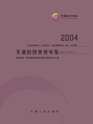 cover image of 甘肃经济普查年鉴.2004,第二产业卷上 (Gansu Economic Survey Yearbook 2004)