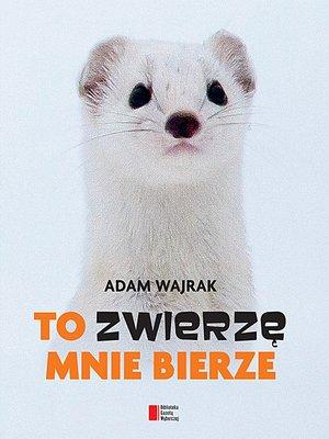 cover image of To zwierzę mnie bierze