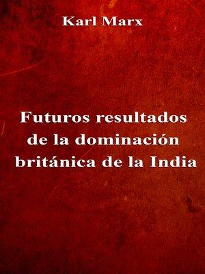 cover image of Futuros resultados de la dominación británica de la India