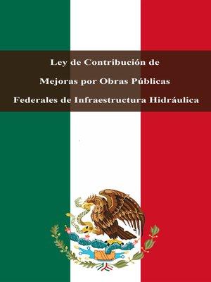 cover image of Ley de Contribución de Mejoras por Obras Públicas Federales de Infraestructura Hidráulica