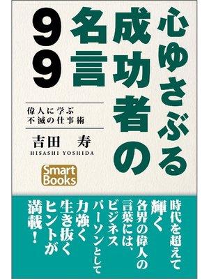 cover image of 心ゆさぶる成功者の名言99 偉人に学ぶ不滅の仕事術