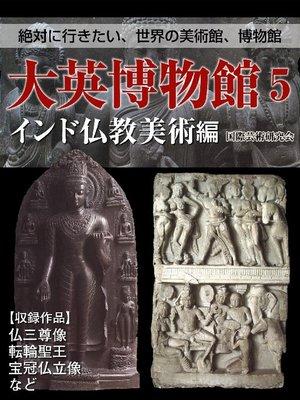 cover image of 【絶対に行きたい、世界の美術館、博物館】大英博物館5 インド仏教美術編