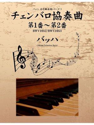 cover image of バッハ 名作曲楽譜シリーズ1 チェンバロ協奏曲 第1番~第2番 BWV1052/BWV1053