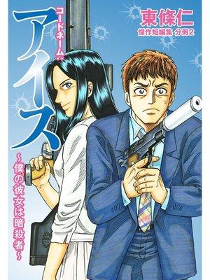 cover image of 東條仁 傑作短編集 分冊: 2 コードネーム:アイス 〜僕の彼女は暗