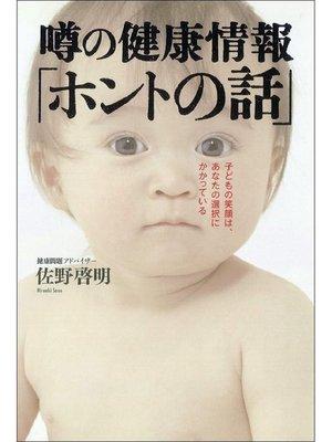 cover image of 噂の健康情報「ホントの話」子どもの笑顔は、あなたの選択にかかっている
