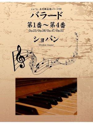 cover image of ショパン 名作曲楽譜シリーズ10 バラード第1番~第4番 Op.23/Op.38/Op.47/Op.52