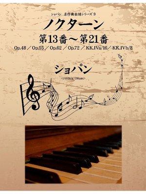 cover image of ショパン 名作曲楽譜シリーズ9 ノクターン第13番~第21番 Op.48/Op.55/Op.62/Op.72/KK.IVa/16/KK.IVb/8