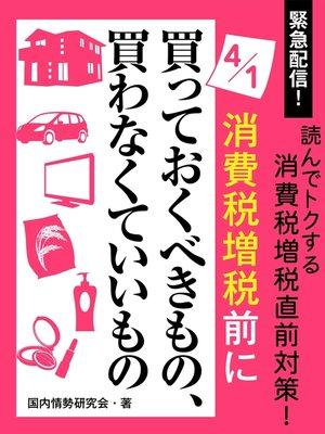 cover image of 緊急配信! 読んでトクする消費税増税直前対策! 4月1日消費税増税前に買っておくべきもの、買わなくていいもの