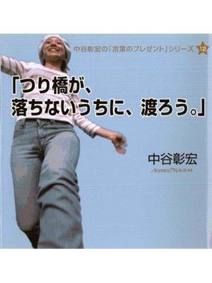 cover image of 「つり橋が、落ちないうちに、渡ろう。」