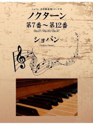 cover image of ショパン 名作曲楽譜シリーズ8 ノクターン第7番~第12番 Op.27/Op.32/Op.37