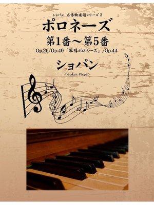 cover image of ショパン 名作曲楽譜シリーズ3 ポロネーズ第1番~第5番 Op.26/Op.40「軍隊ポロネーズ」/Op.44