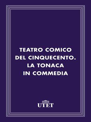 cover image of Teatro comico del Cinquecento. La tonaca in commedia