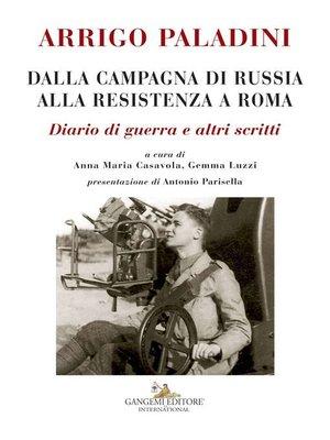 cover image of Arrigo Paladini. Dalla Campagna di Russia alla Resistenza a Roma