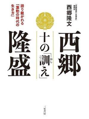 cover image of 西郷隆盛 十の「訓え」 語り継がれる「激動の時代の生き方」: 本編