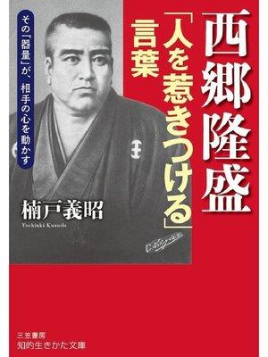 cover image of 西郷隆盛「人を惹きつける」言葉 その「器量」が、相手の心を動かす: 本編