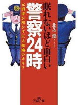 cover image of 眠れないほど面白い警察24時 元刑事が明かす巨大組織のオキテ