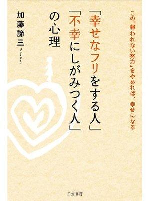 cover image of 「幸せなフリをする人」「不幸にしがみつく人」の心理 この「報われない努力」をやめれば、幸せになる: 本編