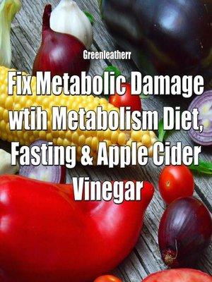 cover image of Fix Metabolic Damage wtih Metabolism Diet, Fasting & Apple Cider Vinegar