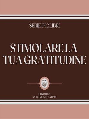 cover image of STIMOLARE LA TUA GRATITUDINE (SERIE DI 2 LIBRI)
