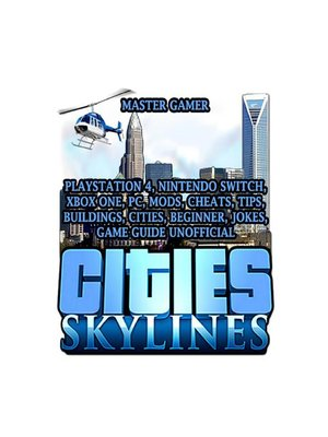 cover image of Cities Skylines, Playstation 4, Nintendo Switch, Xbox One, PC, Mods, Cheats, Tips, Buildings, Cities, Beginner, Jokes, Game Guide Unofficial