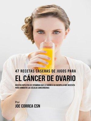 cover image of 47 Recetas Caseras de Jugos Para el Cáncer de Ovario