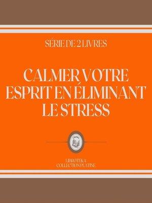 cover image of CALMER VOTRE ESPRIT EN ÉLIMINANT LE STRESS (SÉRIE DE 2 LIVRES)