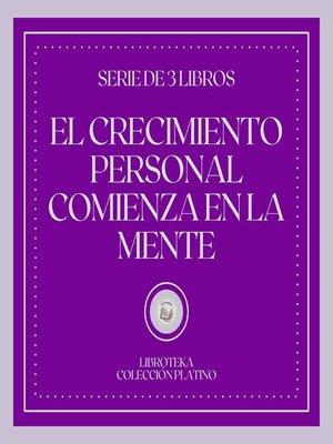 cover image of El Crecimiento Personal Comienza en la Mente (Serie de 3 Libros)